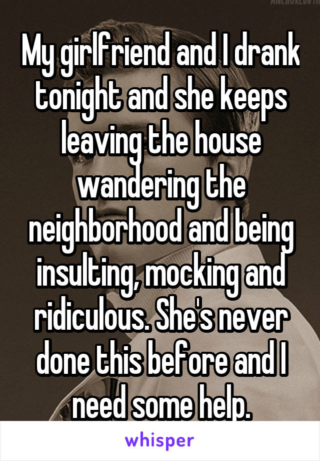 My girlfriend and I drank tonight and she keeps leaving the house wandering the neighborhood and being insulting, mocking and ridiculous. She's never done this before and I need some help.