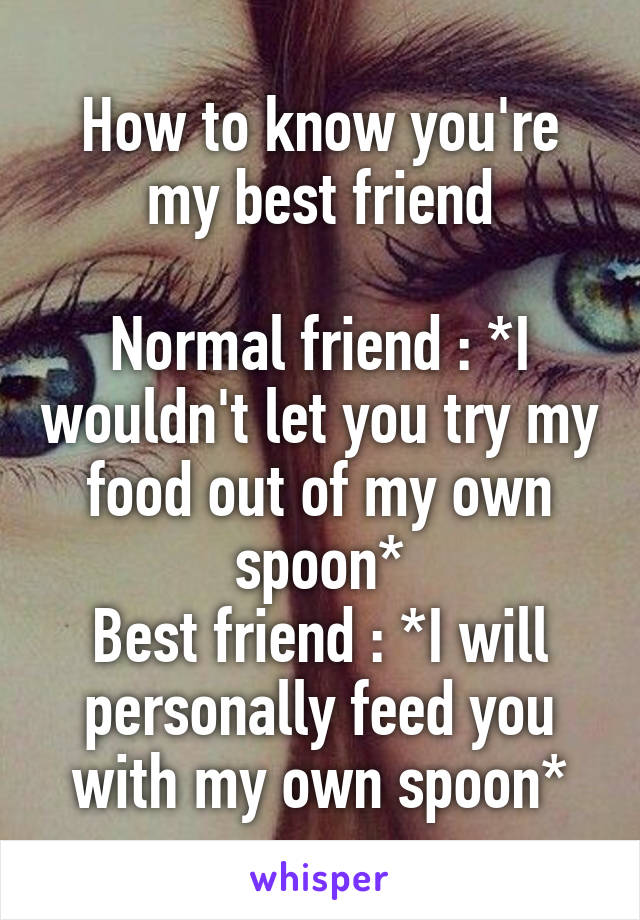 How to know you're my best friend  Normal friend : *I wouldn't let you try my food out of my own spoon* Best friend : *I will personally feed you with my own spoon*