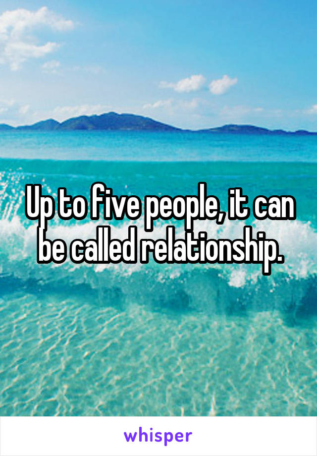 Up to five people, it can be called relationship.