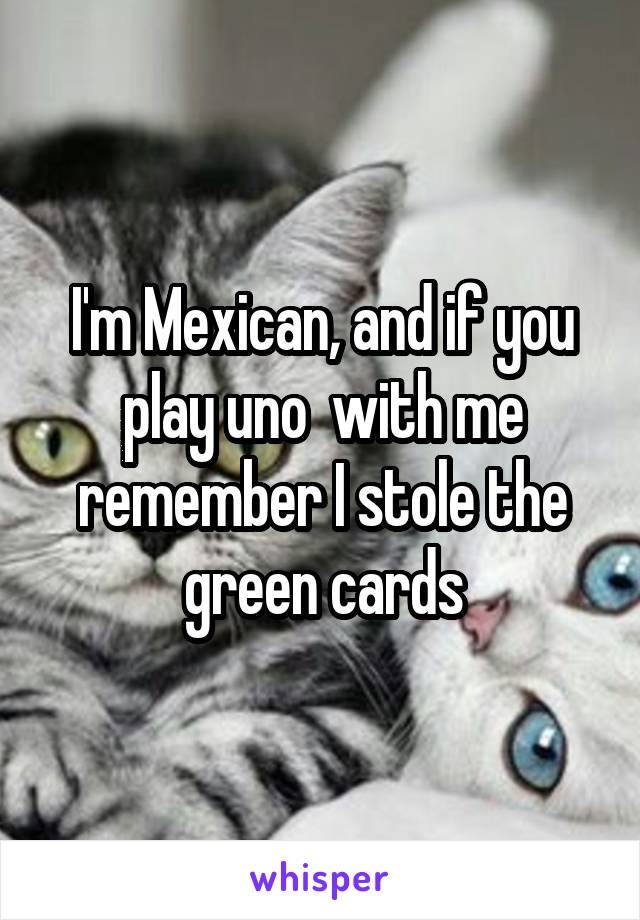 I'm Mexican, and if you play uno  with me remember I stole the green cards