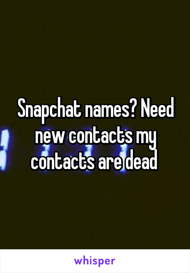 Snapchat names? Need new contacts my contacts are dead