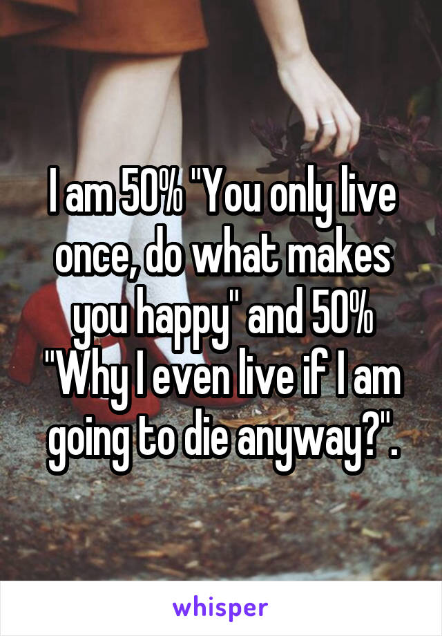 "I am 50% ""You only live once, do what makes you happy"" and 50% ""Why I even live if I am going to die anyway?""."