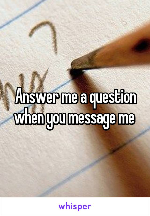 Answer me a question when you message me