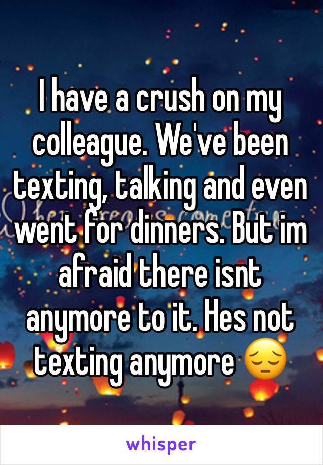 I have a crush on my colleague. We've been texting, talking and even went for dinners. But im afraid there isnt anymore to it. Hes not texting anymore 😔