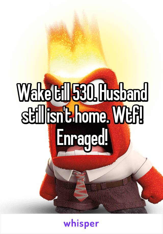 Wake till 530. Husband still isn't home. Wtf! Enraged!