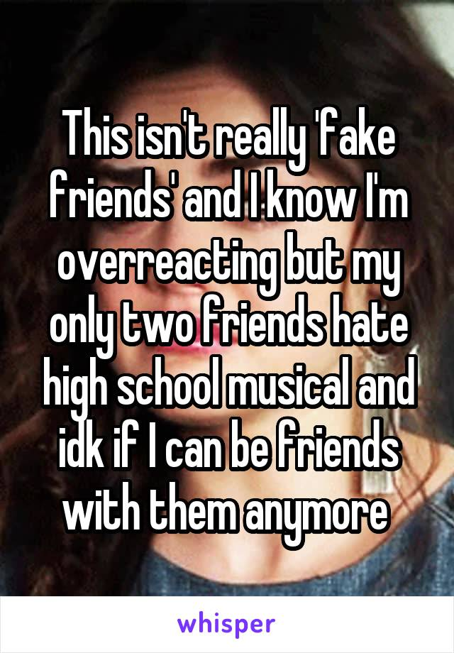 This isn't really 'fake friends' and I know I'm overreacting but my only two friends hate high school musical and idk if I can be friends with them anymore