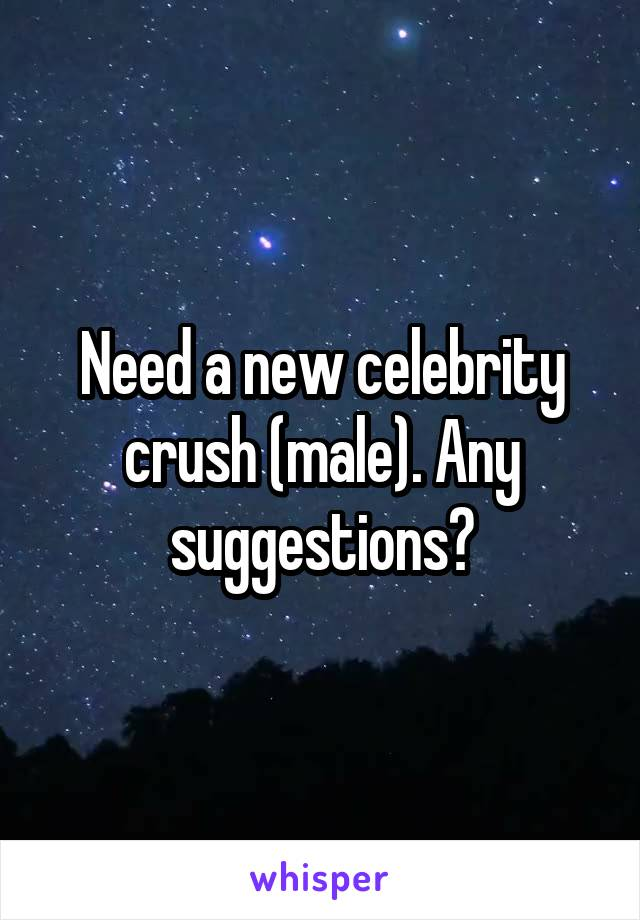 Need a new celebrity crush (male). Any suggestions?