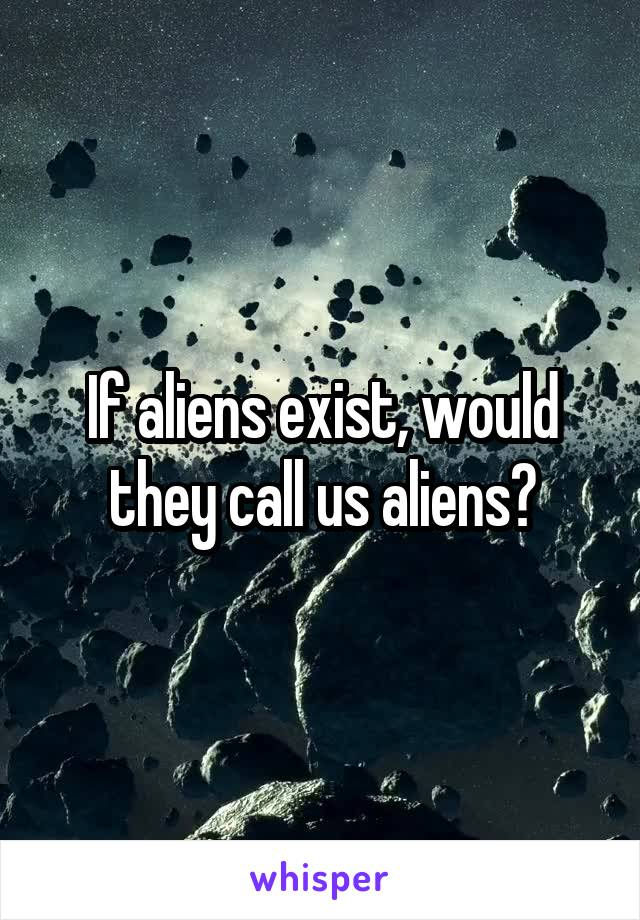 If aliens exist, would they call us aliens?