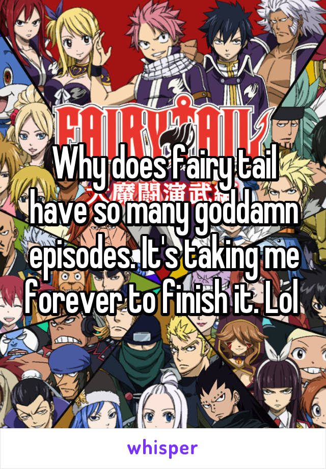 Why does fairy tail have so many goddamn episodes. It's taking me forever to finish it. Lol