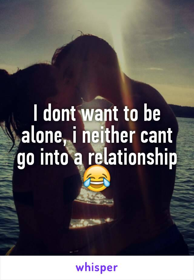 I dont want to be alone, i neither cant go into a relationship 😂