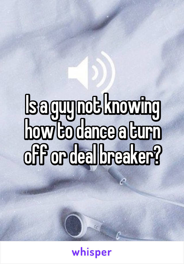 Is a guy not knowing how to dance a turn off or deal breaker?