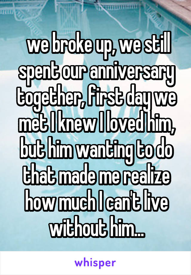we broke up, we still spent our anniversary together, first day we met I knew I loved him, but him wanting to do that made me realize how much I can't live without him...
