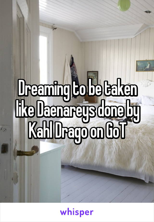Dreaming to be taken like Daenareys done by Kahl Drago on GoT