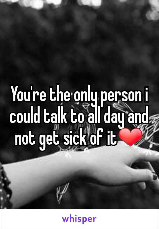 You're the only person i could talk to all day and not get sick of it❤