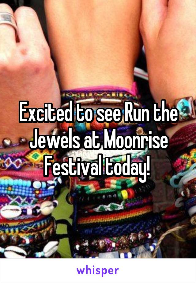 Excited to see Run the Jewels at Moonrise Festival today!