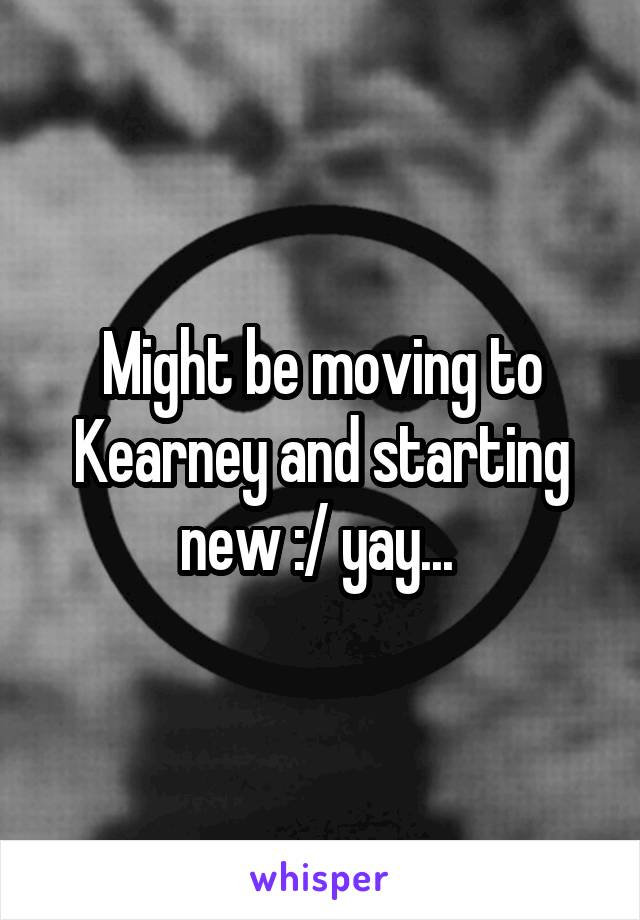 Might be moving to Kearney and starting new :/ yay...