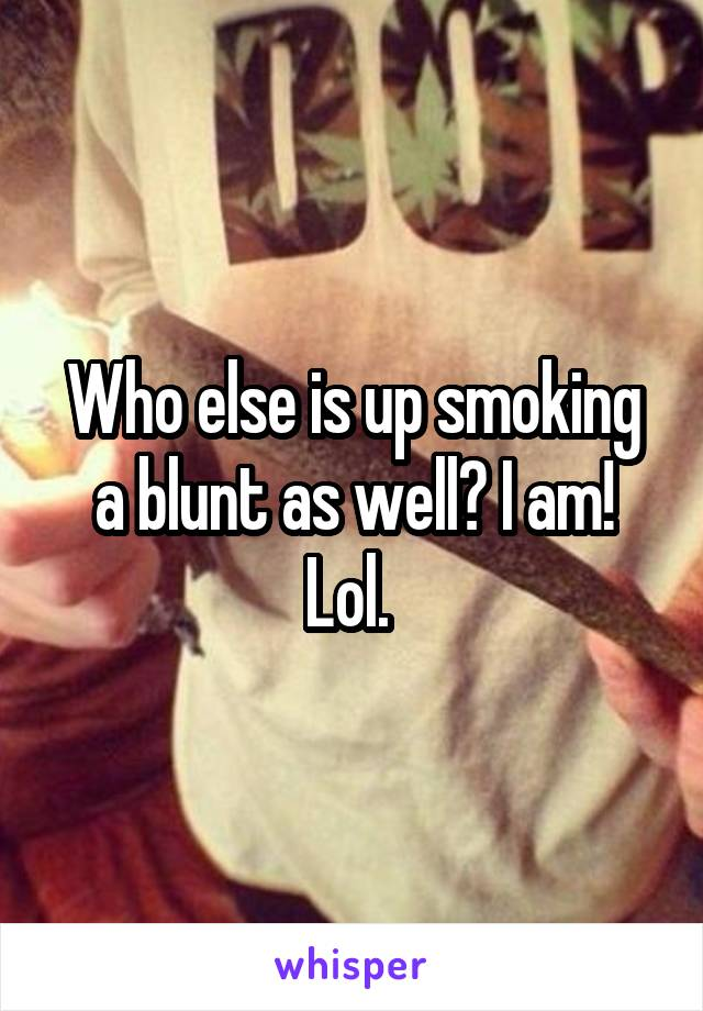 Who else is up smoking a blunt as well? I am! Lol.