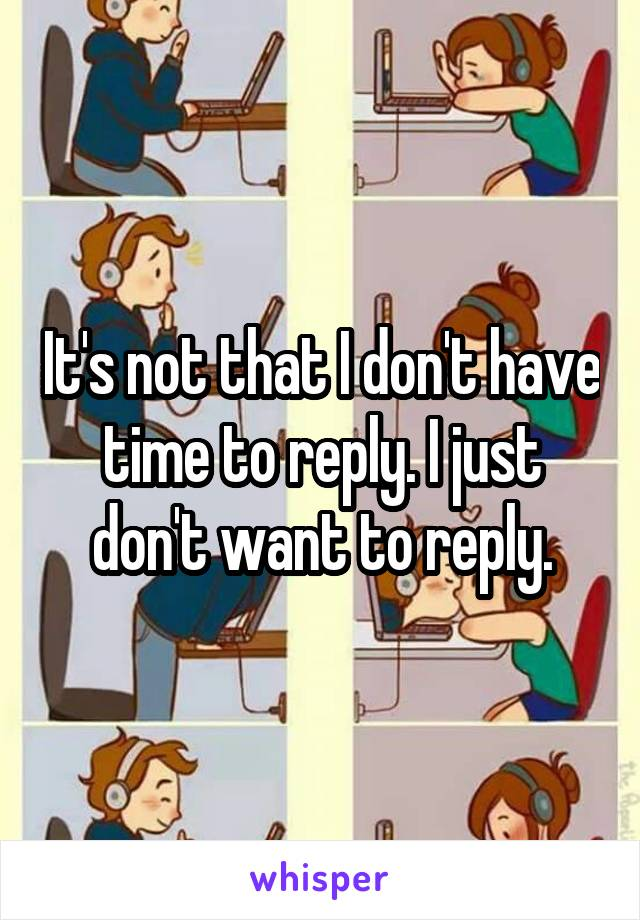 It's not that I don't have time to reply. I just don't want to reply.