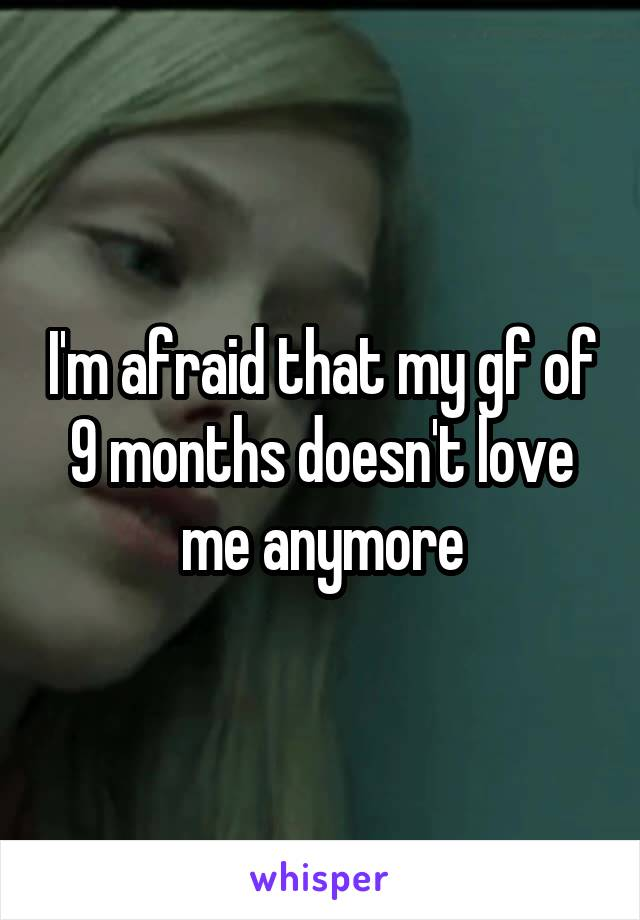 I'm afraid that my gf of 9 months doesn't love me anymore