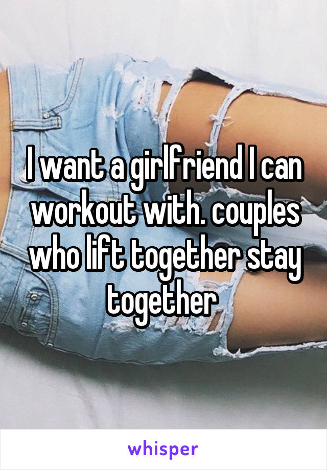 I want a girlfriend I can workout with. couples who lift together stay together