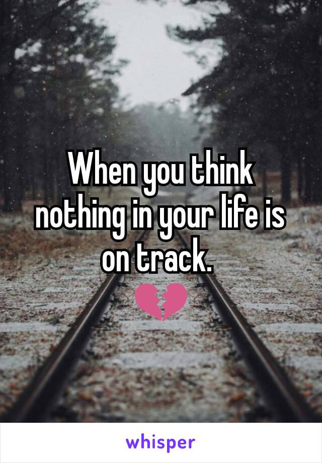 When you think nothing in your life is on track.  💔