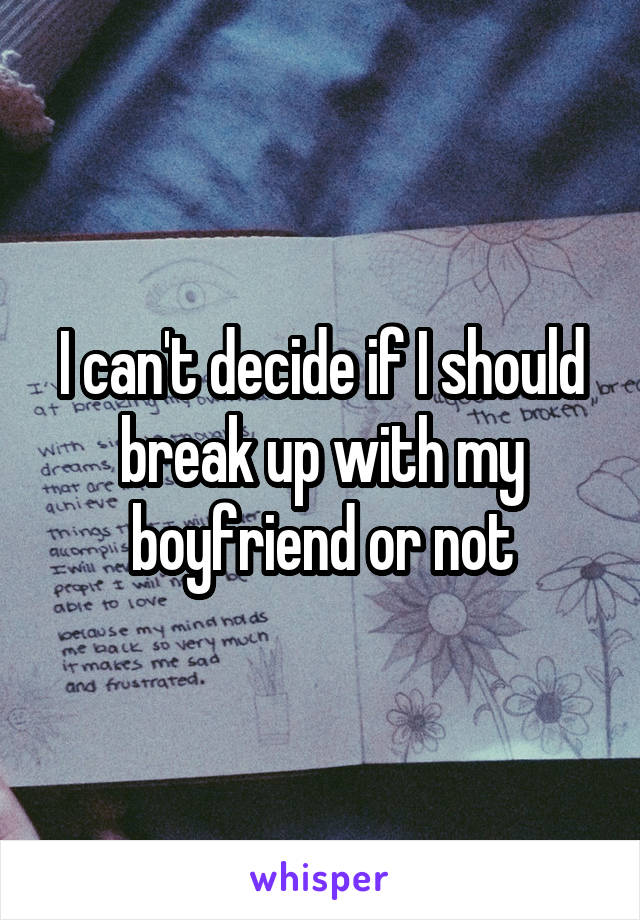 I can't decide if I should break up with my boyfriend or not