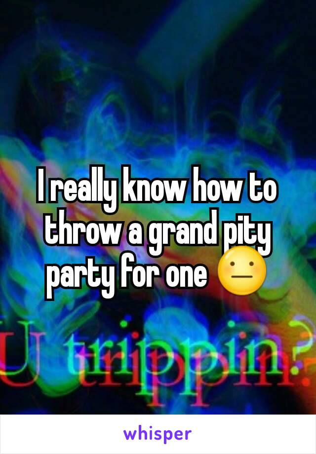 I really know how to throw a grand pity party for one 😐