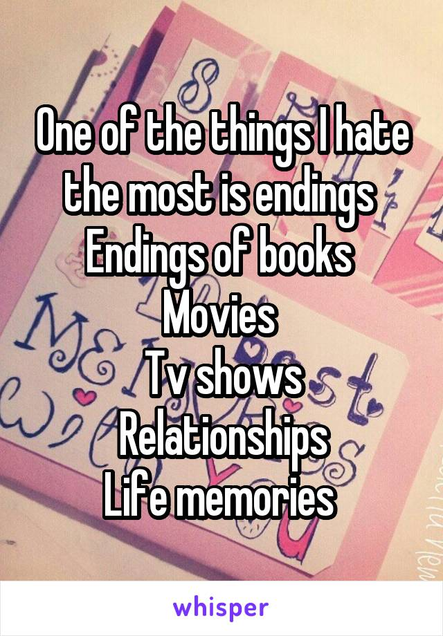 One of the things I hate the most is endings  Endings of books  Movies  Tv shows Relationships Life memories