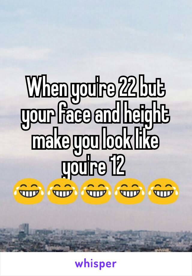 When you're 22 but your face and height make you look like you're 12  😂😂😂😂😂