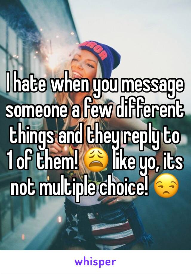 I hate when you message someone a few different things and they reply to 1 of them! 😩 like yo, its not multiple choice! 😒