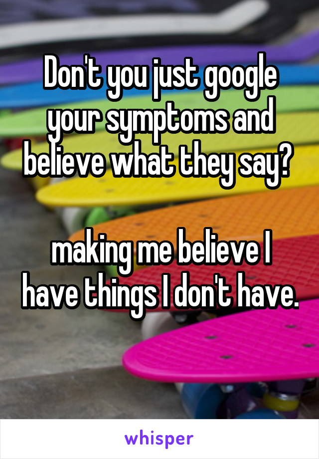 Don't you just google your symptoms and believe what they say?   making me believe I have things I don't have.