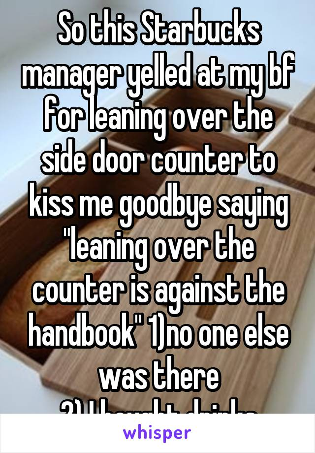 """So this Starbucks manager yelled at my bf for leaning over the side door counter to kiss me goodbye saying """"leaning over the counter is against the handbook"""" 1)no one else was there 2) I bought drinks"""
