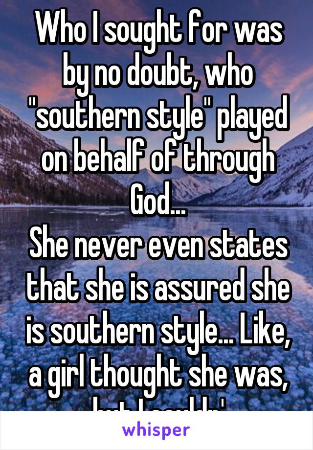 """Who I sought for was by no doubt, who """"southern style"""" played on behalf of through God... She never even states that she is assured she is southern style... Like, a girl thought she was, but I couldn'"""