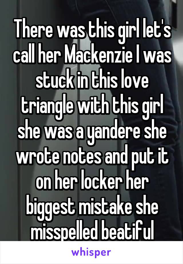 There was this girl let's call her Mackenzie I was stuck in this love triangle with this girl she was a yandere she wrote notes and put it on her locker her biggest mistake she misspelled beatiful