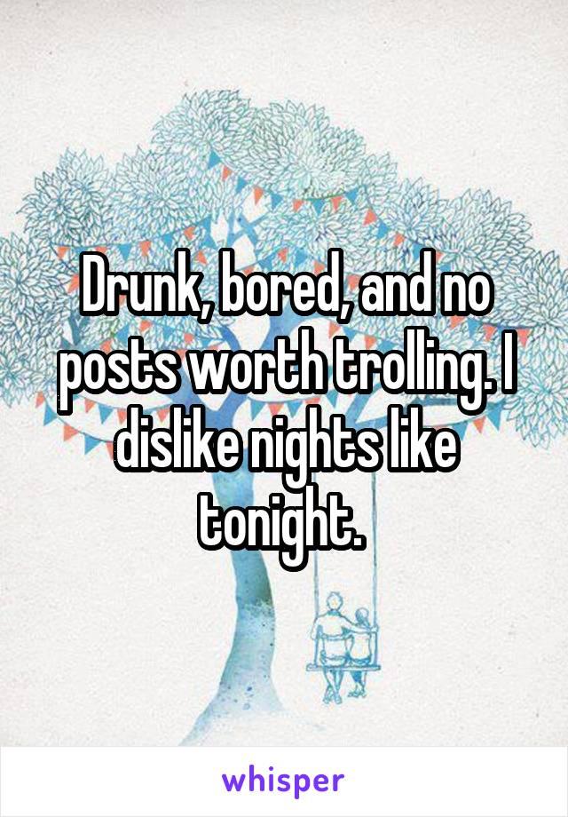 Drunk, bored, and no posts worth trolling. I dislike nights like tonight.
