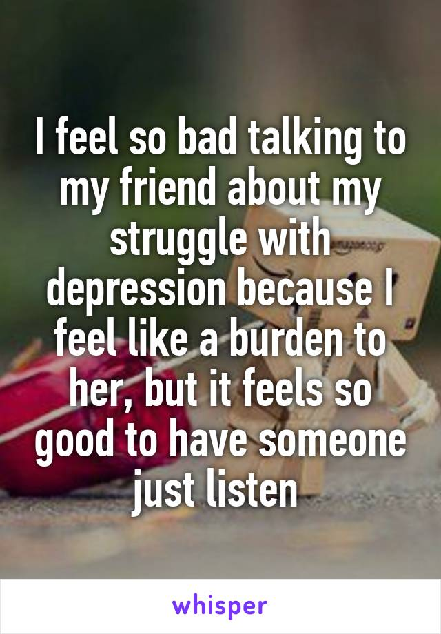 I feel so bad talking to my friend about my struggle with depression because I feel like a burden to her, but it feels so good to have someone just listen