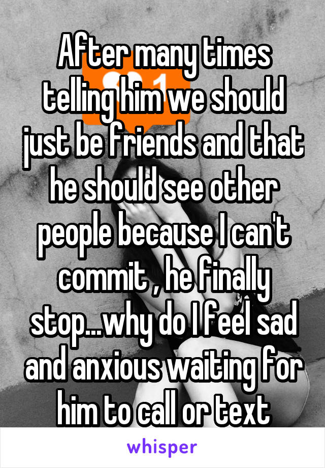 After many times telling him we should just be friends and that he should see other people because I can't commit , he finally stop...why do I feel sad and anxious waiting for him to call or text