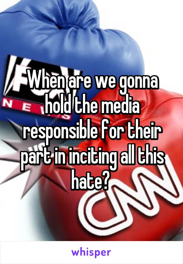 When are we gonna hold the media responsible for their part in inciting all this hate?
