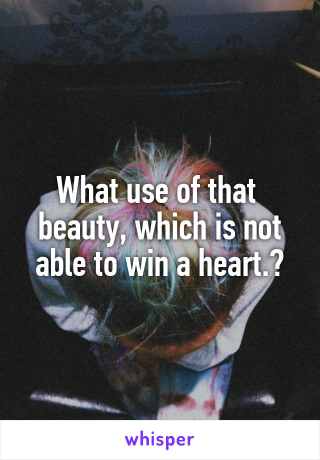 What use of that  beauty, which is not able to win a heart.?