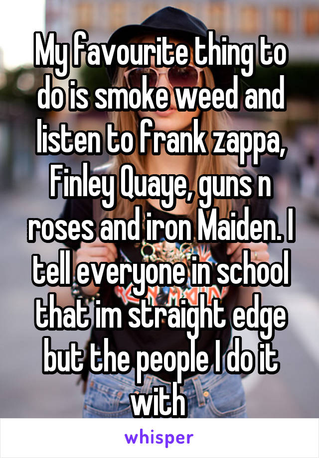 My favourite thing to do is smoke weed and listen to frank zappa, Finley Quaye, guns n roses and iron Maiden. I tell everyone in school that im straight edge but the people I do it with