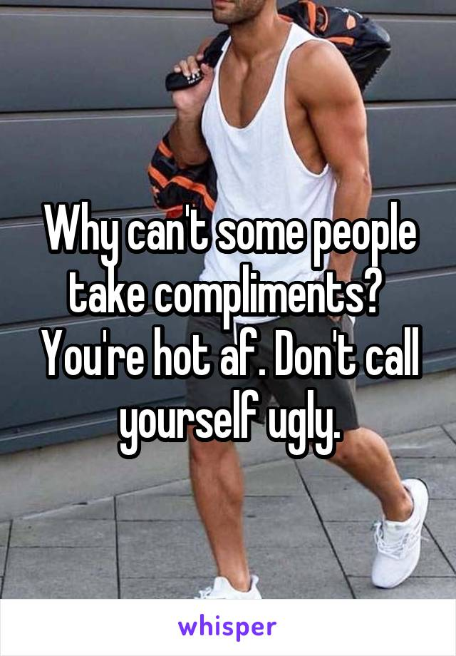 Why can't some people take compliments?  You're hot af. Don't call yourself ugly.