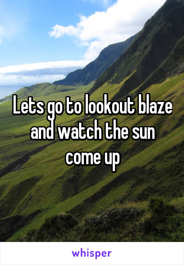 Lets go to lookout blaze and watch the sun come up