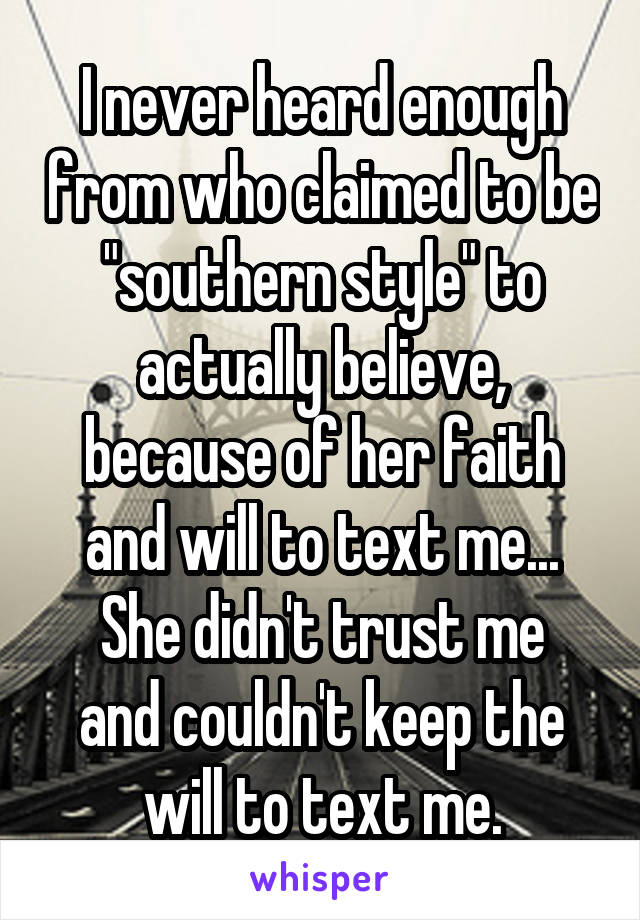 """I never heard enough from who claimed to be """"southern style"""" to actually believe, because of her faith and will to text me... She didn't trust me and couldn't keep the will to text me."""