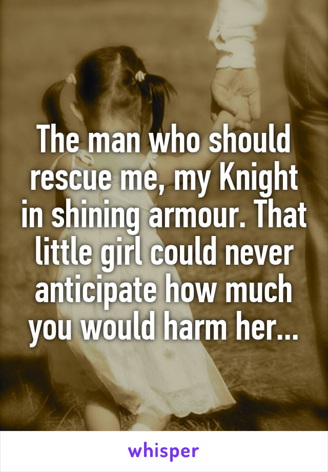 The man who should rescue me, my Knight in shining armour. That little girl could never anticipate how much you would harm her...