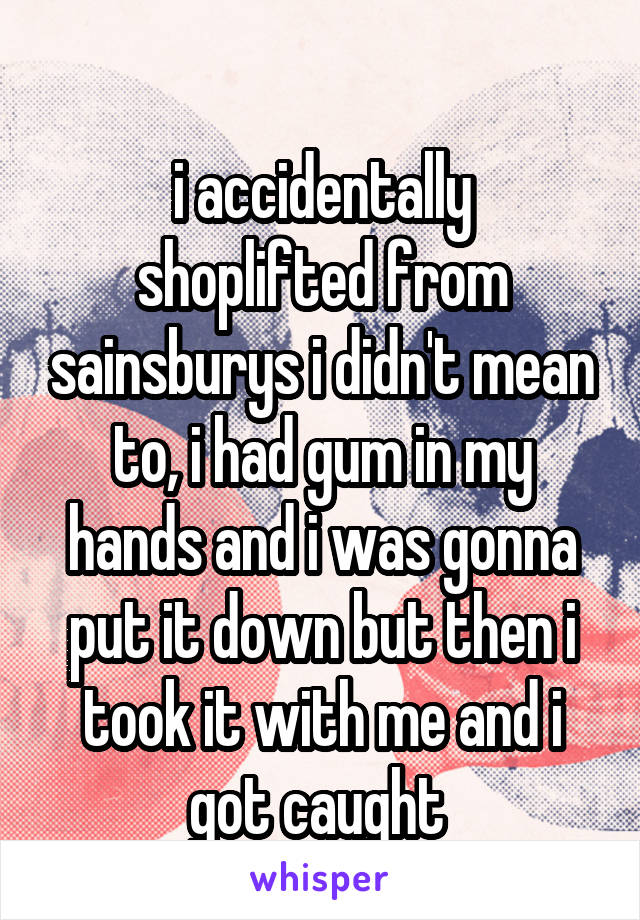 i accidentally shoplifted from sainsburys i didn't mean to, i had gum in my hands and i was gonna put it down but then i took it with me and i got caught  - Anonymous