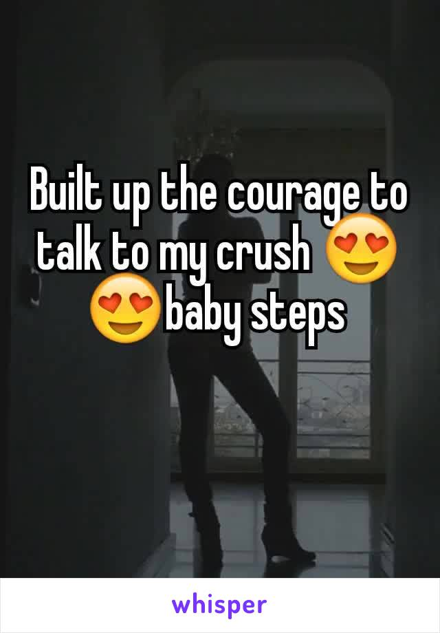 Built up the courage to talk to my crush 😍😍baby steps