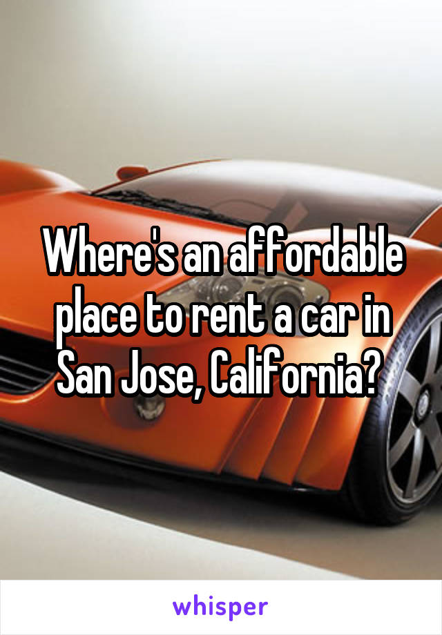 Where's an affordable place to rent a car in San Jose, California?