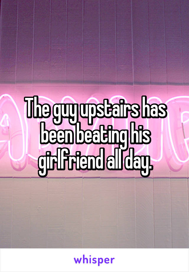 The guy upstairs has been beating his girlfriend all day.