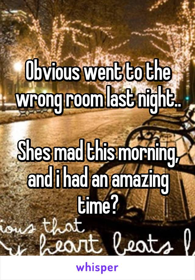 Obvious went to the wrong room last night..  Shes mad this morning, and i had an amazing time?