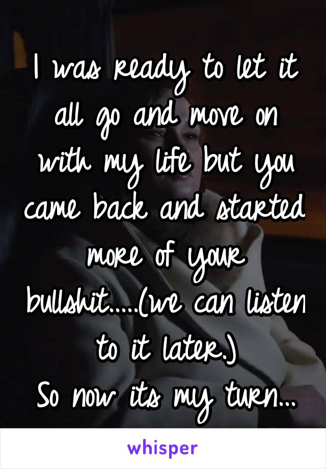 I was ready to let it all go and move on with my life but you came back and started more of your bullshit.....(we can listen to it later.) So now its my turn...